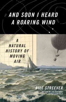 And soon I heard a roaring wind : a natural history of moving air / Bill Streever.