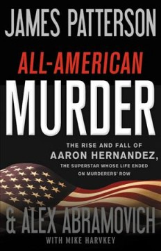 All-American murder : the rise and fall of Aaron Hernandez, the superstar whose life ended on murderers' row / James Patterson & Alex Abramovich with Mike Harvkey. - James Patterson & Alex Abramovich with Mike Harvkey.