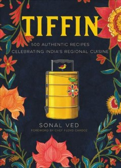 Tiffin : 500 authentic recipes celebrating India's regional cuisine / Sonal Ved ; foreword by Floyd Cardoz ; illustrations by Abhilasha Dewan.