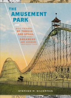 The amusement park : 900 years of thrills and spills, and the dreamers and schemers who built them / Stephen M. Silverman. - Stephen M. Silverman.