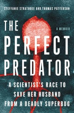 The perfect predator : a scientist's race to save her husband from a deadly superbug / Steffanie Strathdee, PHD  and Thomas Patterson, PHD ; with Teresa Barker.