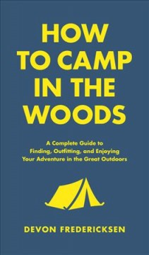 How to camp in the woods : a complete guide to finding, outfitting, and enjoying your adventure in the great outdoors / Devon Fredericksen. - Devon Fredericksen.
