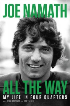 All the way : my life in four quarters / Joe Namath with Sean Mortimer and Don Yaeger.