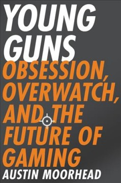 Young guns : obsession, Overwatch, and the future of gaming / Austin Moorhead.