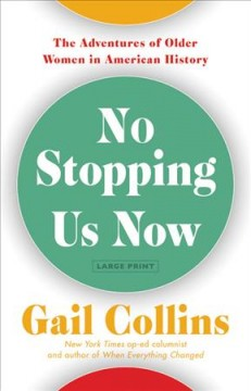 No stopping us now : the adventures of older women in America history / Gail Collins. - Gail Collins.