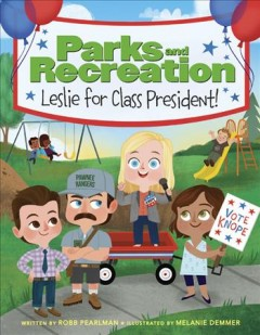 Parks and recreation : Leslie for class president! / written by Robb Pearlman ; illustrated by Melanie Demmer. - written by Robb Pearlman ; illustrated by Melanie Demmer.