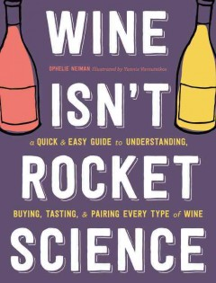 Wine isn't rocket science : a quick & easy guide to understanding, buying, tasting, & pairing every type of wine  / Ophélie Neiman ; illustrations by Yannis Varoutsikos ; translated by Nysa Kline. - Ophélie Neiman ; illustrations by Yannis Varoutsikos ; translated by Nysa Kline.