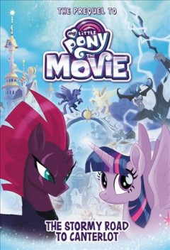 The Stormy road to Canterlot : the prequel to My Little Pony, the movie / by Sadie Chesterfield.