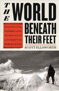 The world beneath their feet : mountaineering, madness, and the deadly race to summit the Himalayas / Scott Ellsworth.