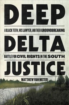 Deep delta justice : a Black teen, his lawyer, and their groundbreaking battle for civil rights in the South / Matthew Van Meter.