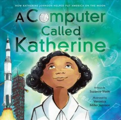 A computer called Katherine : how Katherine Johnson helped put America on the moon / written by Suzanne Slade ; illustrated by Veronica Miller Jamison.