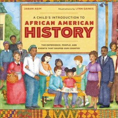 A child's introduction to African American history : the experiences, people, and events that shaped our country / Jabari Asim ; illustrated by Lynn Gaines. - Jabari Asim ; illustrated by Lynn Gaines.