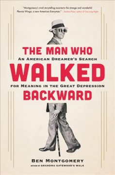 The man who walked backward : an American dreamer's search for meaning in the Great Depression / Ben Montgomery.