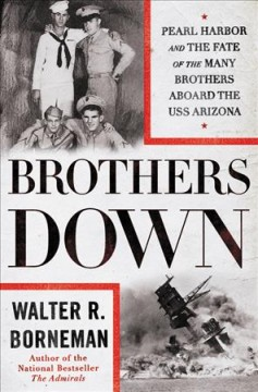 Brothers down : Pearl Harbor and the fate of the many brothers aboard the USS Arizona / Walter R. Borneman.