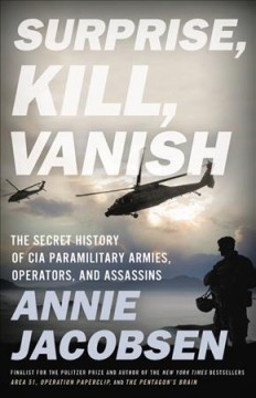 Surprise, kill, vanish : the secret history of CIA paramilitary armies, operators, and assassins / Annie Jacobsen.