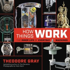 How things work : the inner life of everyday machines / Theodore Gray ; photographs by Nick Mann. - Theodore Gray ; photographs by Nick Mann.