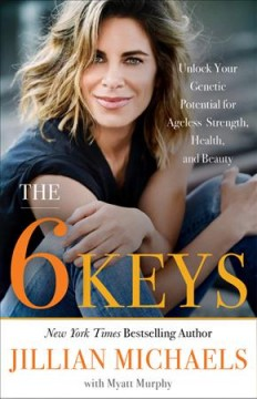 The 6 keys : unlock your genetic potential for ageless strength, health, and beauty / Jillian Michaels with Myatt Murphy. - Jillian Michaels with Myatt Murphy.