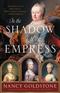 In the shadow of the empress : the defiant lives of Maria Theresa, mother of Marie Antoinette, and her daughters / Nancy Goldstone. - Nancy Goldstone.