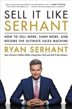 Sell it like Serhant : how to sell more, earn more, and become the ultimate sales machine / Ryan Serhant. - Ryan Serhant.