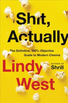 Shit, actually : the definitive, 100% objective guide to modern cinema / by Lindy West.