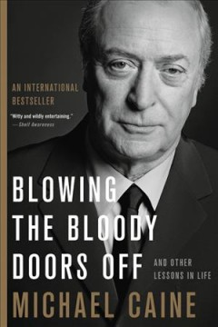 Blowing the bloody doors off : and other lessons in life / Michael Caine. - Michael Caine.