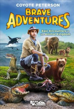Brave adventures : epic encounters in the animal kingdom / Coyote Peterson. - Coyote Peterson.