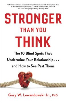 Stronger than you think : the 10 blind spots that undermine your relationship... and how to see past them / Gary W. Lewandowski, Jr., PhD. - Gary W. Lewandowski, Jr., PhD.