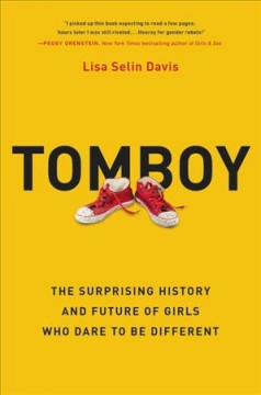 Tomboy : the surprising history and future of girls who dare to be different / Lisa Selin Davis.