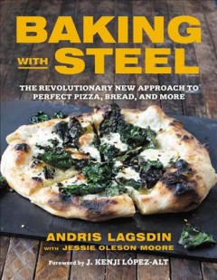 Baking with steel : the revolutionary new approach to perfect pizza, bread, and more / Andris Lagsdin with Jessie Oleson Moore ; foreword by J. Kenji López-Alt. - Andris Lagsdin with Jessie Oleson Moore ; foreword by J. Kenji López-Alt.