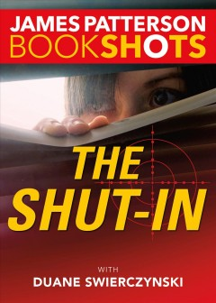 The shut-in /  James Patterson ; with Duane Swierczynski.