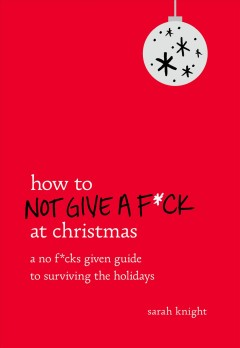 How to not give a f*ck at Christmas : a no f*cks given guide to surviving the holidays / Sarah Knight.