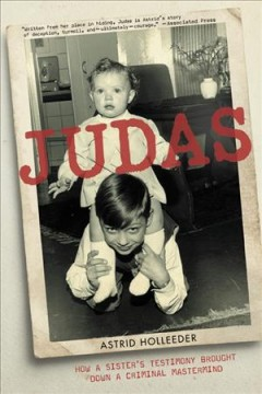 Judas : how a sister's testimony brought down a criminal mastermind / Astrid Holleeder.