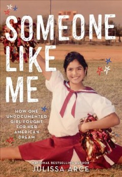 Someone like me : how one undocumented girl fought for her American dream / Julissa Arce. - Julissa Arce.
