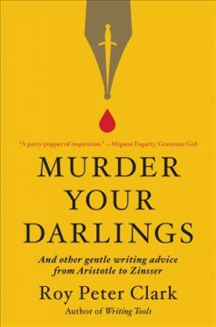 Murder your darlings : and other gentle writing advice from Aristotle to Zinsser / Roy Peter Clark.