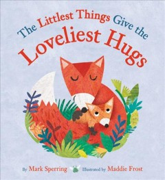 The littlest things give the loveliest hugs /  by Mark Sperring ; illustrated by Maddie Frost. - by Mark Sperring ; illustrated by Maddie Frost.