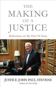 The making of a justice : reflections on my first 94 years / Justice John Paul Stevens.