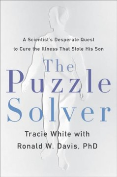 The puzzle solver : a scientist's desperate hunt to cure the illness that stole his son / Tracie White; with Ronald W. Davis, PhD.