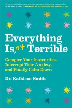 Everything isn't terrible : conquer your insecurities, interrupt your anxiety, and finally calm down / Dr. Kathleen Smith.