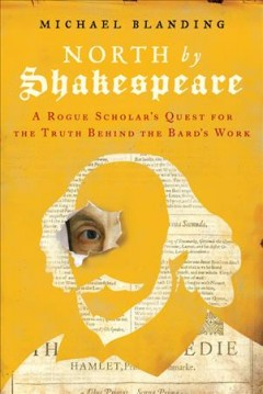 North by Shakespeare : a rogue scholar's quest for the truth behind the Bard's work / Michael Blanding. - Michael Blanding.