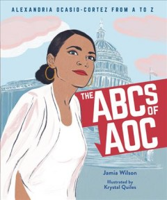 The ABCs of AOC : Alexandria Ocasio-Cortez from A to Z / Jamia Wilson ; illustrated by Krystal Quiles.