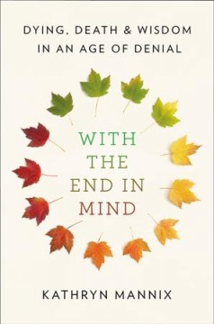 With the end in mind : dying, death and wisdom in an age of denial / Kathryn Mannix. - Kathryn Mannix.