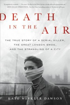Death in the air : the true story of a serial killer, the great London smog, and the strangling of a city / Kate Winkler Dawson. - Kate Winkler Dawson.