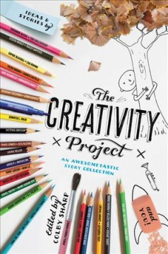 The creativity project : no rules, anything goes, awesometastic storybuilding / edited by Colby Sharp. - edited by Colby Sharp.
