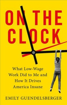 On the clock : what low-wage work did to me and how it drives America insane / Emily Guendelsberger.