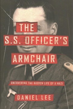 The S.S. officer's armchair : uncovering the hidden life of a Nazi / Daniel Lee.