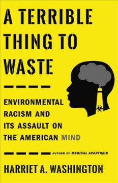 A terrible thing to waste : environmental racism and its assault on the American mind / Harriet A. Washington. - Harriet A. Washington.