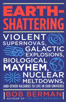 Earth-shattering : violent supernovas, galactic explosions, biological mayhem, nuclear meltdowns, and other hazards to life in our universe / Bob Berman. - Bob Berman.