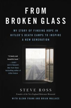 From broken glass : my story of finding hope in Hitler's death camps to inspire a new generation / Steve Ross with Glenn Frank and Brian Wallace.