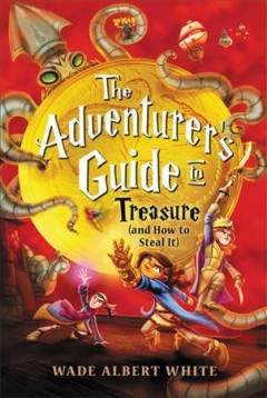 The adventurer's guide to treasure (and how to steal it) /  Wade Albert White ; illustrations by Mariano Epelbaum. - Wade Albert White ; illustrations by Mariano Epelbaum.