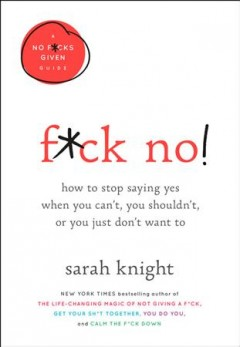 F*ck no! : how to stop saying yes when you can't, you shouldn't, or you just don't want to / Sarah Knight.